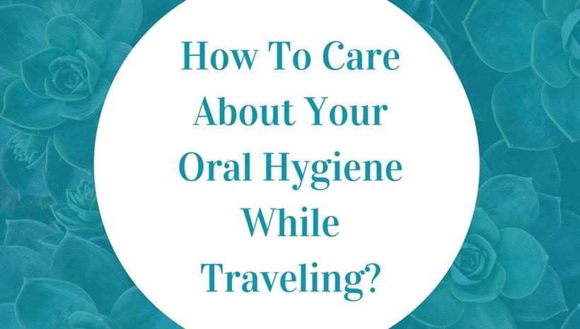 How To Care About Your Oral Hygiene While Traveling?