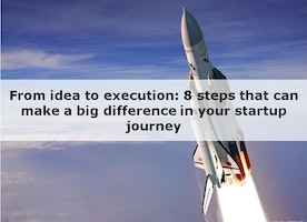 From idea to execution - 8 steps that can make a big difference in your startup journey