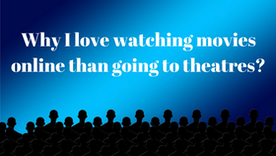 Why I love watching movies online than going to theatres?