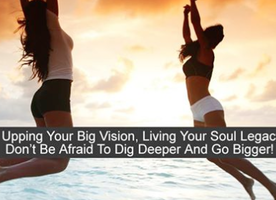 Upping Your Big Vision, Living Your Soul Legacy