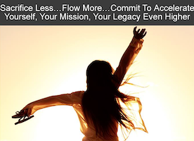 Sacrifice Less.... Flow More... Commit to Accelerate Yourself, Your Mission, Your Legacy Even Higher.
