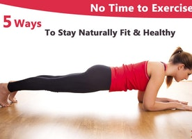 No Time to Exercise – Five Ways to Stay Naturally Fit & Healthy