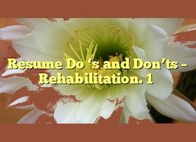 Resume Dois and Don'ts - Rehabilitation. 1