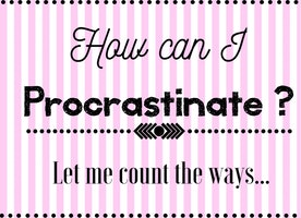 How can I procrastinate? Let me count the ways...