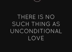 Why There Is No Unconditional Love