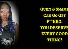 Dump Guilt, Dump Shame. You Deserve Every Good Thing