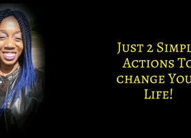 2 Simple Actions To Change Your Life For The Better!
