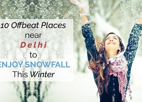10 Offbeat Places Visit near Delhi to Enjoy Snowfall This Winter
