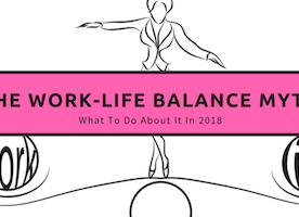 The Work-Life Balance Myth and What To Do About It in 2018