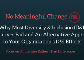 No Meaningful Change:  Why Most Diversity & Inclusion (D&I) Initiatives Fail and An Alternative Approach to Your Organization's D&I Efforts