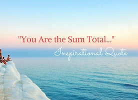 """You Are the Sum Total..."" Inspirational Quote"