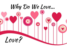 Why Do We Love...Love? (Part 1)