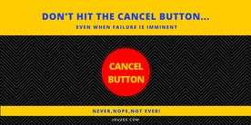 Don't hit the cancel button even when failure is imminent.