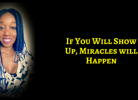 If You Will Show Up, Miracles Will Happen