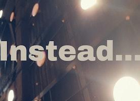 Instead...