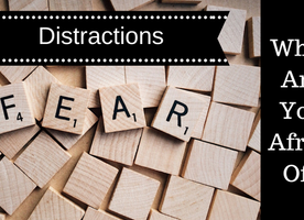 Distractions – What Are You Afraid Of
