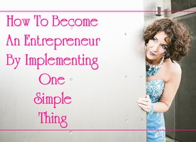 How To Become An Entrepreneur By Implementing This One Simple Thing