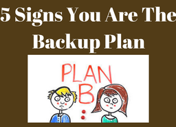 5 Signs You Are The Backup Plan