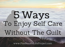 5 Easy Ways To Enjoy Self Care Without The Guilt - Passionate Life Project