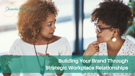 Building Your Brand Through Strategic Workplace Relationships