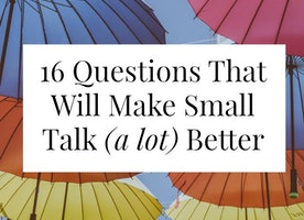 16 Questions That Will Make Small Talk (a lot ) Better -