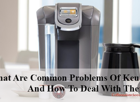 What Are Common Problems Of Keurig Coffee Maker And How To Deal With Them?