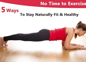 No Time to Exercise: Five Ways to Stay Naturally Fit & Healthy