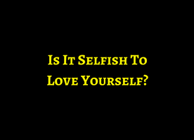 Is It Selfish To Love YourSelf?
