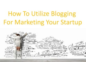 How To Utilize Blogging For Marketing Your Startup