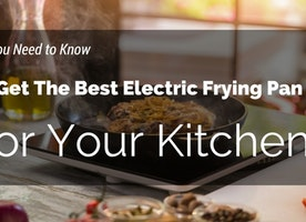 All You Need to Know To Get The Best Electric Frying Pan For Your Kitchen