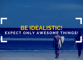 Be Idealistic! Expect ONLY Great Things!