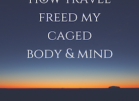 How Travel Freed My Caged Body & Mind