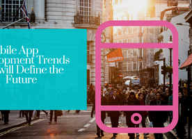 Mobile App Development Trends that will Define the Future