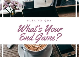 Bullish Q&A: Want To Do ALL THE THINGS? Focus By Defining Your Endgame.