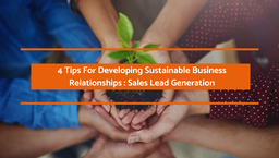 4 Tips For Developing Sustainable Business Relationships: Sales Lead Generation