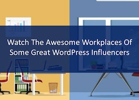 Watch The Awesome Workplaces Of Some Great WordPress Influencers