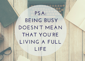 PSA: Being Busy Doesn't Mean That You're Living A Full Life