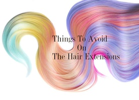 What You Need To Avoid On The Hair Extensions