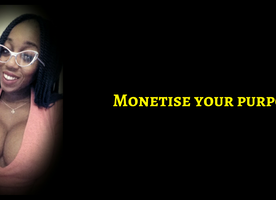 Monetizing You While Living Out Your Passion & Purpose