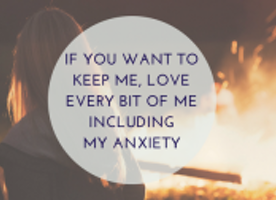 If You Want to Keep Me, Love Every Bit of Me Including My Anxiety